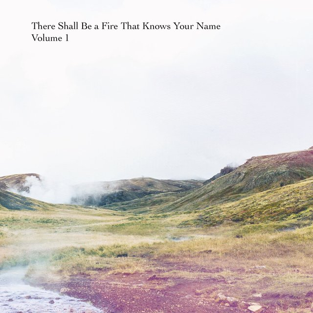 There Shall Be a Fire That Knows Your Name, Vol. 1
