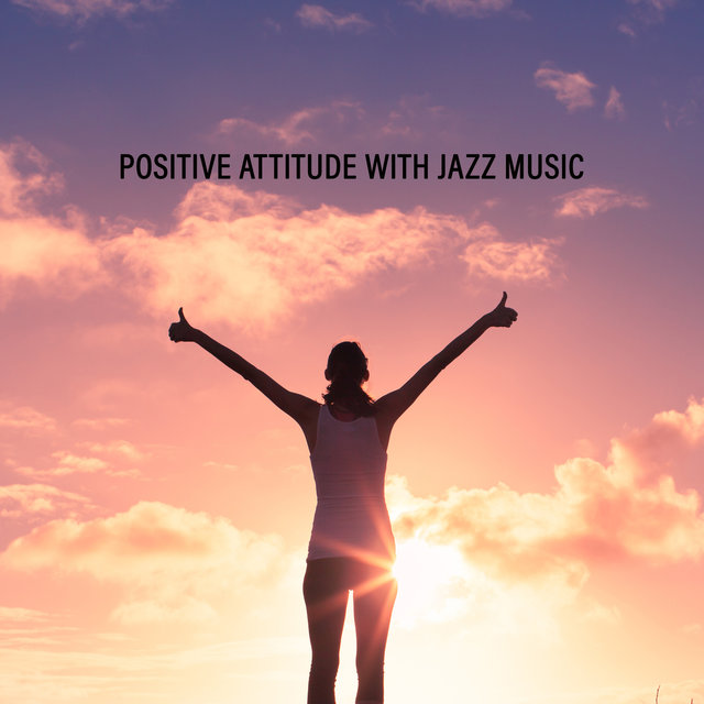 Positive Attitude with Jazz Music. Be an Optimist, Pleasant Sounds for Better Mood