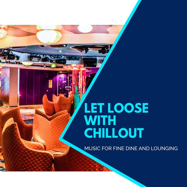 Let Loose With Chillout - Music For Fine Dine And Lounging