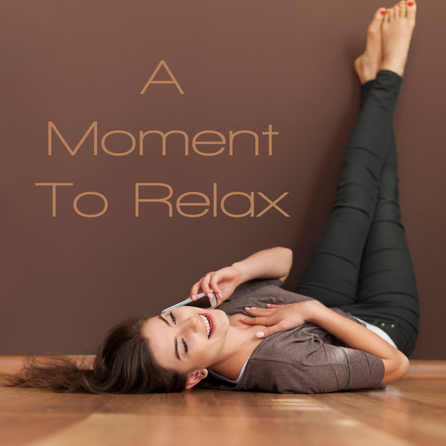 A Moment To Relax: An Album with The Best Music to Relax and Unwind - Listen and Chill Out Completely