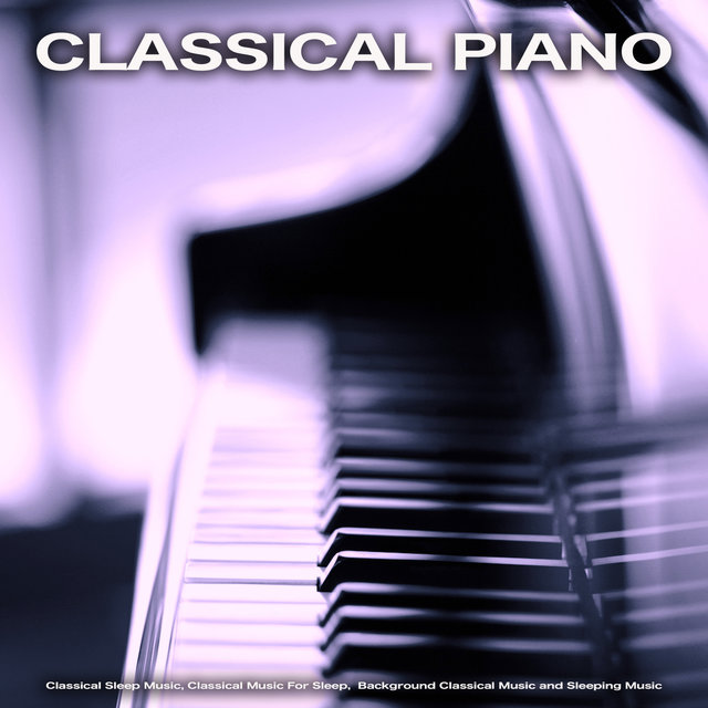 Classical Piano: Classical Sleep Music, Classical Music For Sleep,  Background Classical Music and Sleeping Music