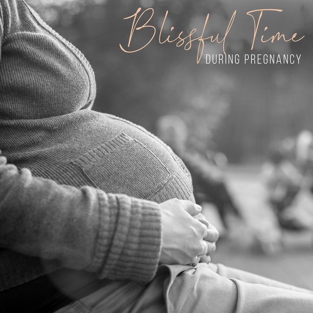 Blissful Time during Pregnancy – Anti-Stress Sounds for Future Mother, Calm Mind and Body, Harmony, Relaxation for Mummy & Baby, Songs for Pregnant Mothers