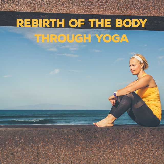 Rebirth of the Body Through Yoga - 15 Melodies That Will Heal Your Soul and Body, Reincarnation, Intense Asana Training, Spiritual Journey Inside Yourself, Mantra Therapy Music, Deep Concentration