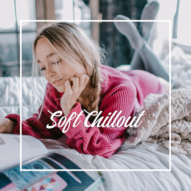 Soft Chillout - Gentle Tunes for De-stressing, for Rest and Relaxation