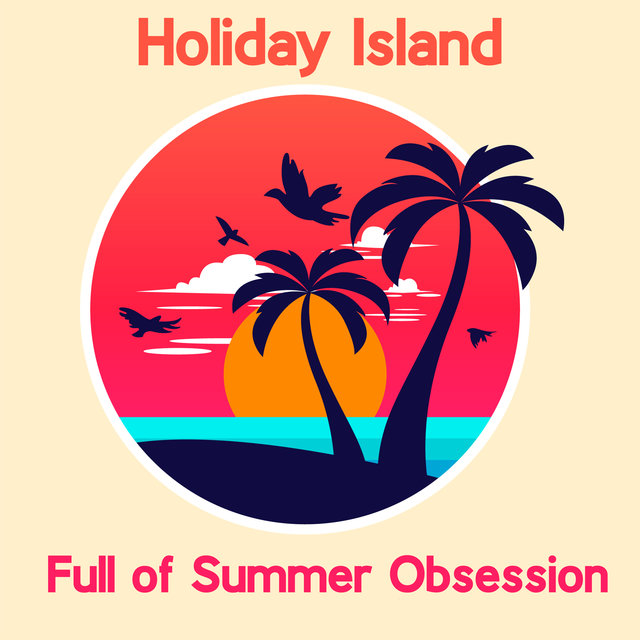 Holiday Island Full of Summer Obsession - Ibiza Chill Out, Summer Beats, Deep Relax, Summer 2020, Chillout Lounge