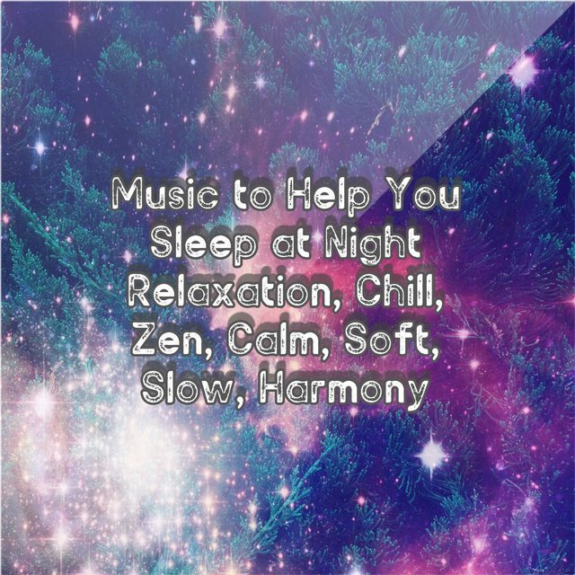 Music To Help You Sleep At Night: Relaxation, Chill, Zen, Calm, Soft, Slow, Harmony