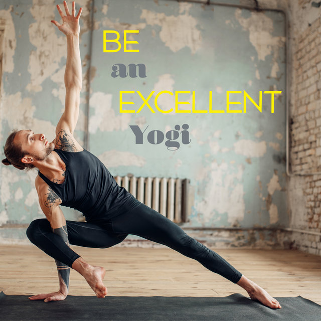Be an Excellent Yogi - Improve Your Skills with Great New Age Music, Awaken Your Energy, Meditation Beat, Stretching Exercises, Spirit Calmness