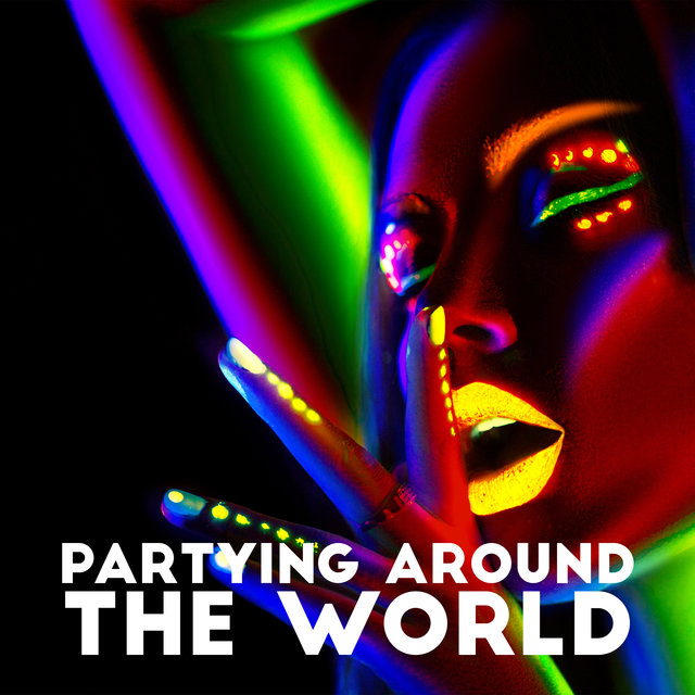 Partying Around The World: Best Dance Chillout Music, Club Tunes and EDM for a Party