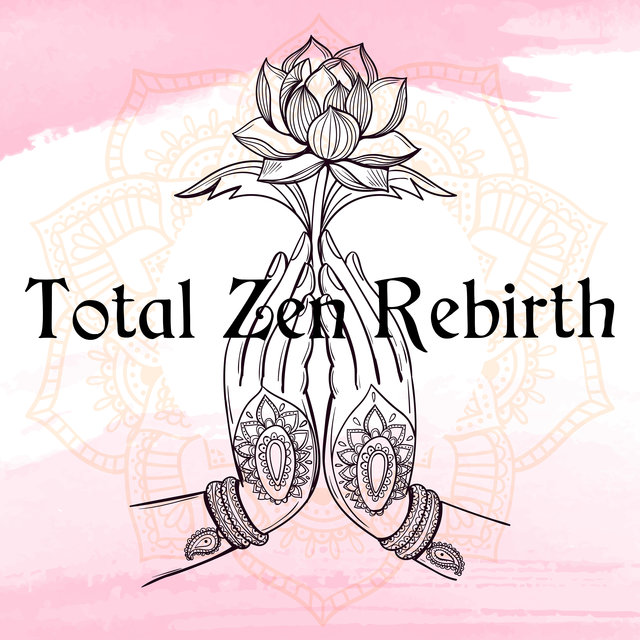 Total Zen Rebirth – Collection of 15 Tranquility Spiritual Sounds for Deep Meditation and Yoga Practise, Relaxing Music, Peace and Harmony