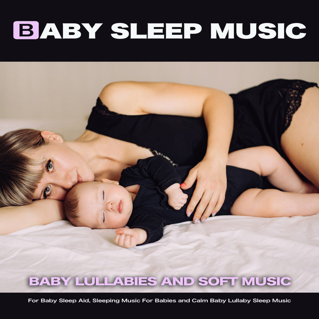 Baby Sleep Music: Baby Lullabies and Soft Music For Baby Sleep Aid, Sleeping Music For Babies and Calm Baby Lullaby Sleep Music