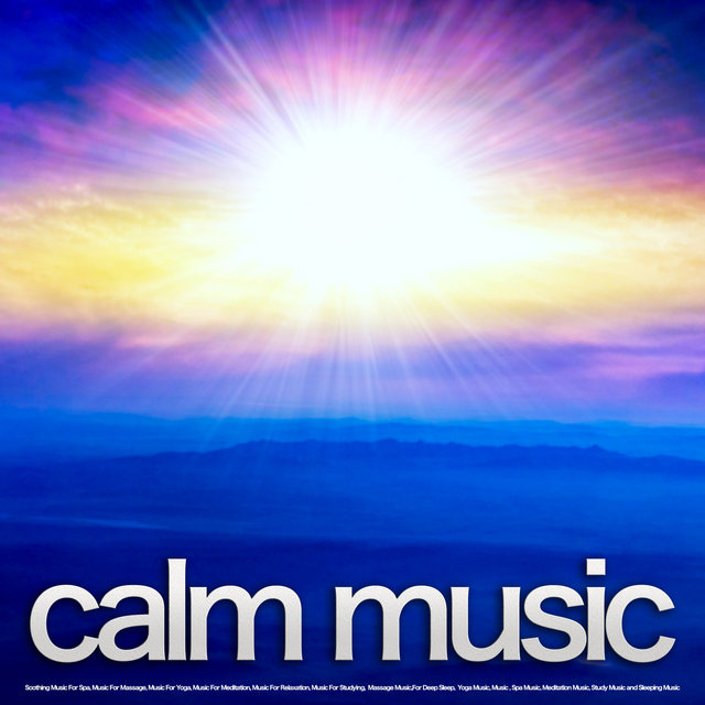 Calm Music: Soothing Music For Spa, Music For Massage, Music For Yoga, Music For Meditation, Music For Relaxation, Music For Studying, Music For Deep Sleep, Spa Music, Massage Music, Yoga Music, Meditation Music, Study Music and Sleeping Music