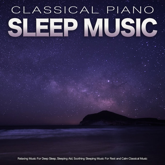 Classical Piano Sleep Music: Relaxing Music For Deep Sleep, Sleeping Aid, Soothing Sleeping Music For Rest and Calm Classical Music